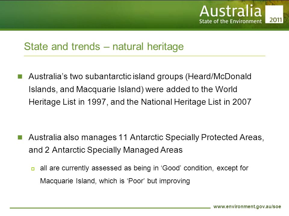 www.environment.gov.au/soe State and trends – natural heritage Australia's two subantarctic island groups (Heard/McDonald Islands, and Macquarie Island) were added to the World Heritage List in 1997, and the National Heritage List in 2007 Australia also manages 11 Antarctic Specially Protected Areas, and 2 Antarctic Specially Managed Areas  all are currently assessed as being in 'Good' condition, except for Macquarie Island, which is 'Poor' but improving