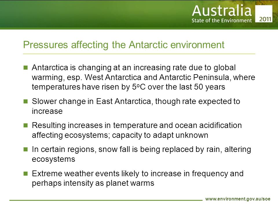 www.environment.gov.au/soe Pressures affecting the Antarctic environment Antarctica is changing at an increasing rate due to global warming, esp.