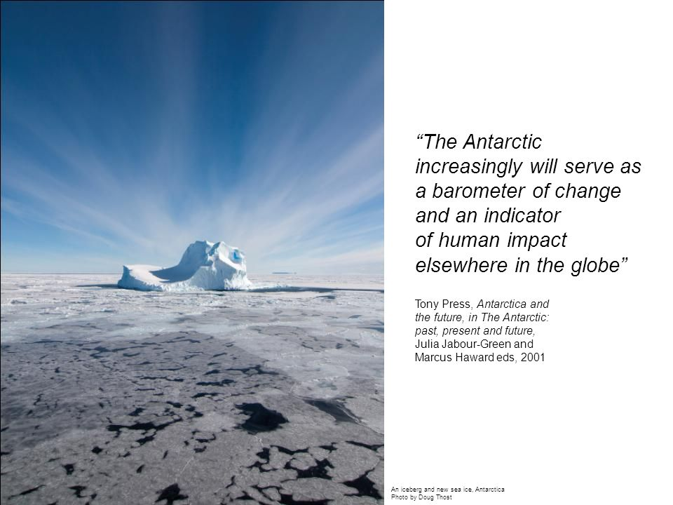 The Antarctic increasingly will serve as a barometer of change and an indicator of human impact elsewhere in the globe Tony Press, Antarctica and the future, in The Antarctic: past, present and future, Julia Jabour-Green and Marcus Haward eds, 2001 An iceberg and new sea ice, Antarctica Photo by Doug Thost