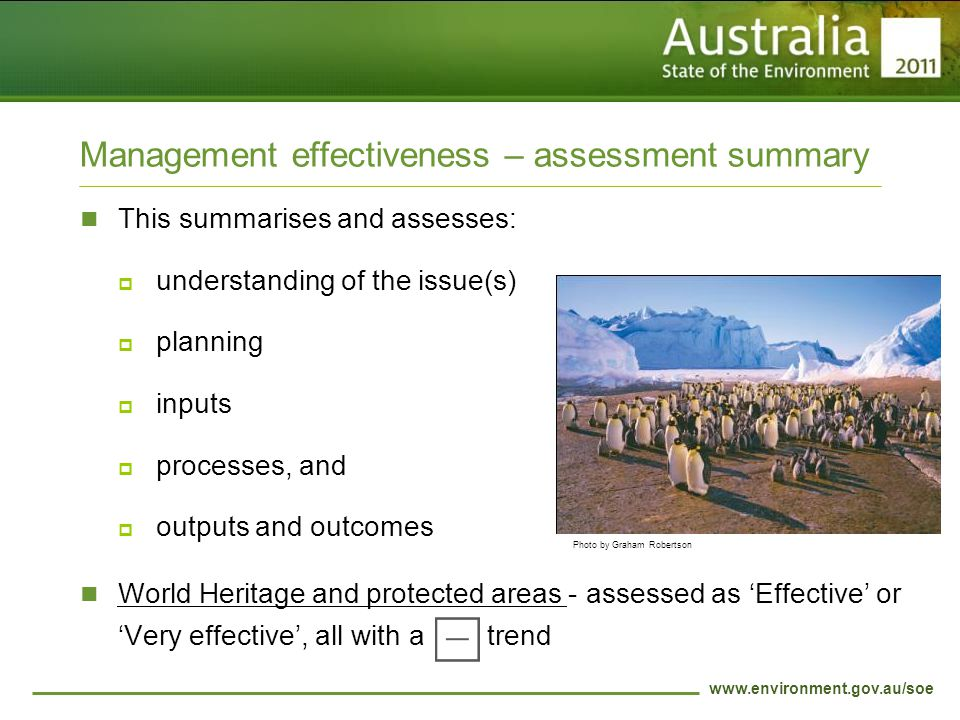 www.environment.gov.au/soe Management effectiveness – assessment summary This summarises and assesses:  understanding of the issue(s)  planning  inputs  processes, and  outputs and outcomes World Heritage and protected areas - assessed as 'Effective' or 'Very effective', all with a trend Photo by Graham Robertson