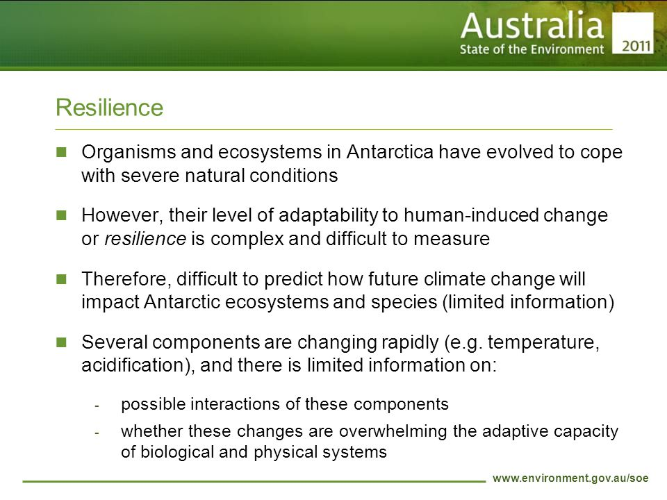 www.environment.gov.au/soe Resilience Organisms and ecosystems in Antarctica have evolved to cope with severe natural conditions However, their level of adaptability to human-induced change or resilience is complex and difficult to measure Therefore, difficult to predict how future climate change will impact Antarctic ecosystems and species (limited information) Several components are changing rapidly (e.g.