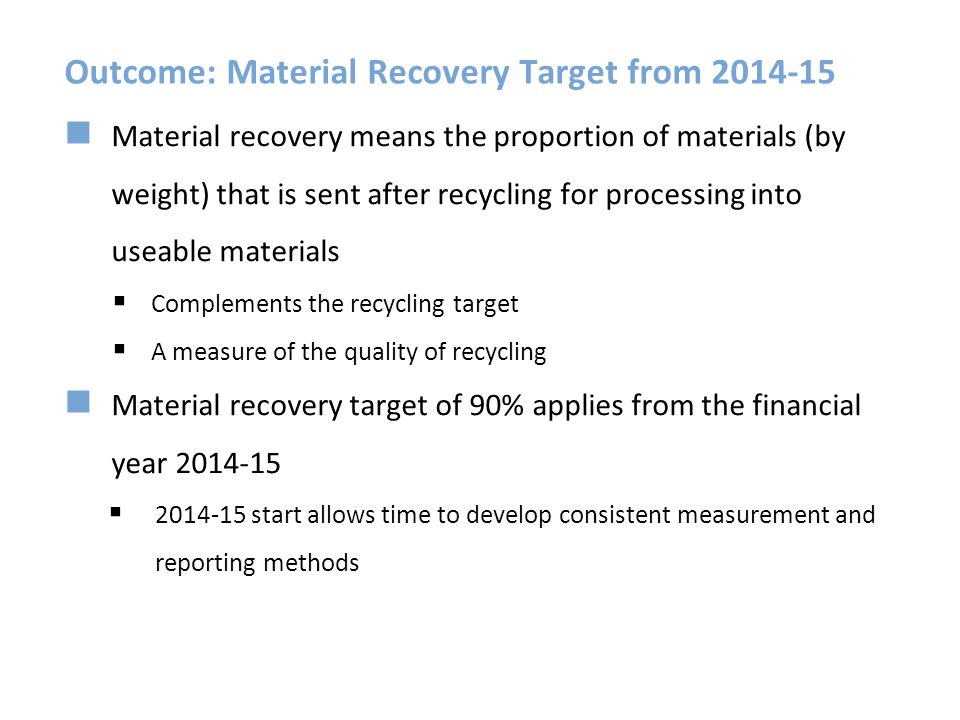 Outcome: Material Recovery Target from 2014-15 Material recovery means the proportion of materials (by weight) that is sent after recycling for proces