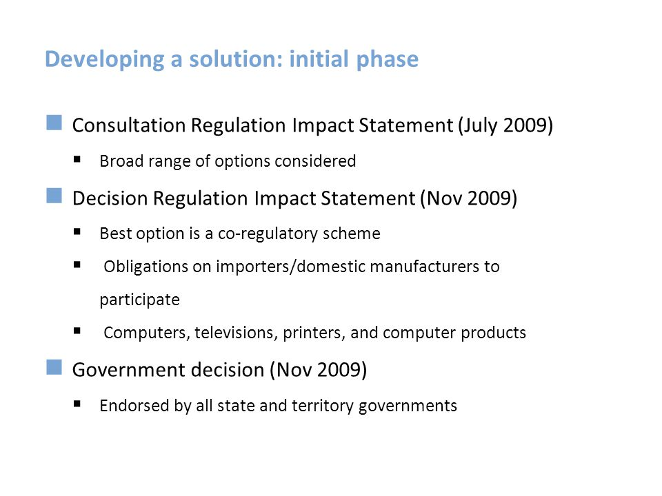 Developing a solution: detailed design Meetings of Industry Working Group Studies undertaken Consultation paper on the Regulations (March 2011) Exposure draft of the Regulations (September 2011) Regulations made and in effect (8 November 2011)