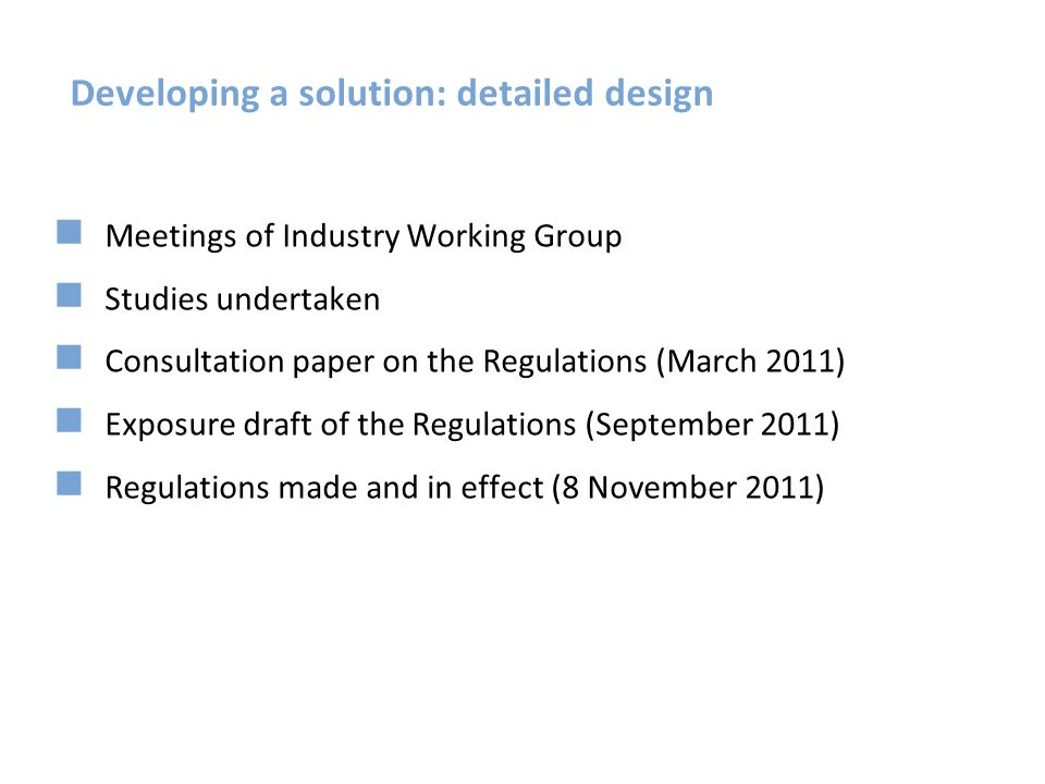 Developing a solution: detailed design Meetings of Industry Working Group Studies undertaken Consultation paper on the Regulations (March 2011) Exposu