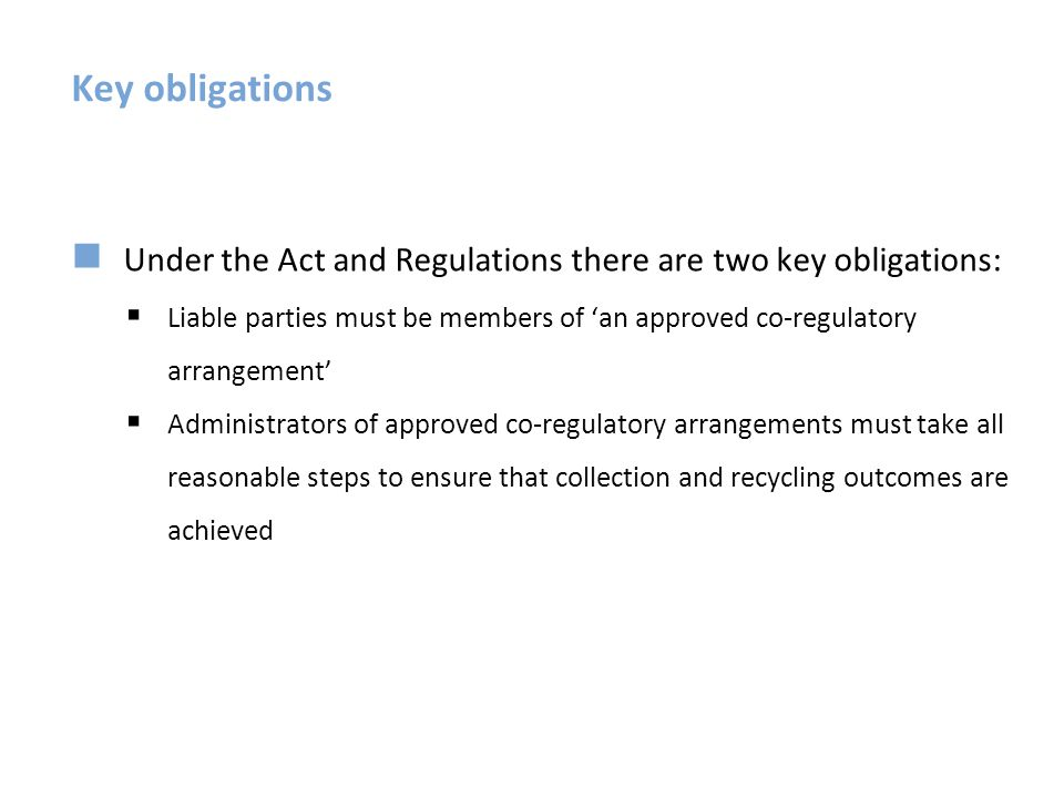 Outcome: Reasonable access to collection services Approved arrangements must provide reasonable access to collection services across Australia Reasonable access requirements ensure availability of services to households and small business in regional and remote, not just metro areas, by 31 December 2013 Reasonable access defined in the regulations using a set of metrics – these establish an objective basis to assess compliance Administrators have flexibility in the type of collection services they offer – allowing tailoring to suit different situations Households and small business must not be charged to drop off products at a designated collection service