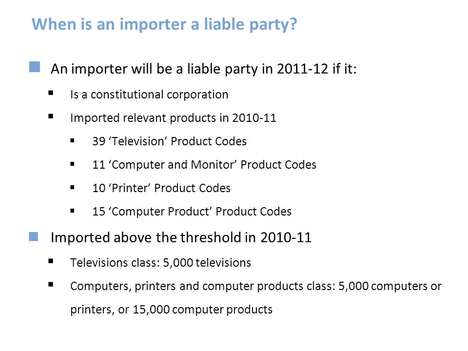 When is an importer a liable party? An importer will be a liable party in 2011-12 if it:  Is a constitutional corporation  Imported relevant product