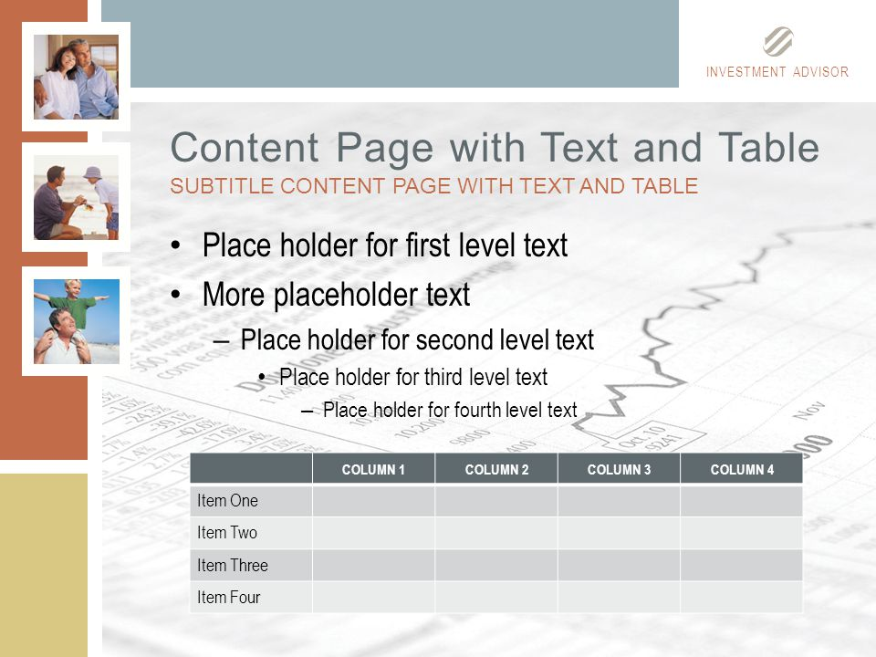 INVESTMENT ADVISOR Place holder for first level text More placeholder text – Place holder for second level text Place holder for third level text – Place holder for fourth level text Content Page with Text and Table SUBTITLE CONTENT PAGE WITH TEXT AND TABLE COLUMN 1COLUMN 2COLUMN 3COLUMN 4 Item One Item Two Item Three Item Four