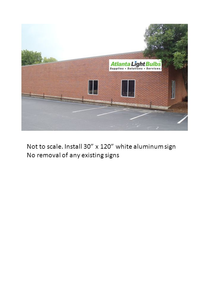 Not to scale. Install 30 x 120 white aluminum sign No removal of any existing signs