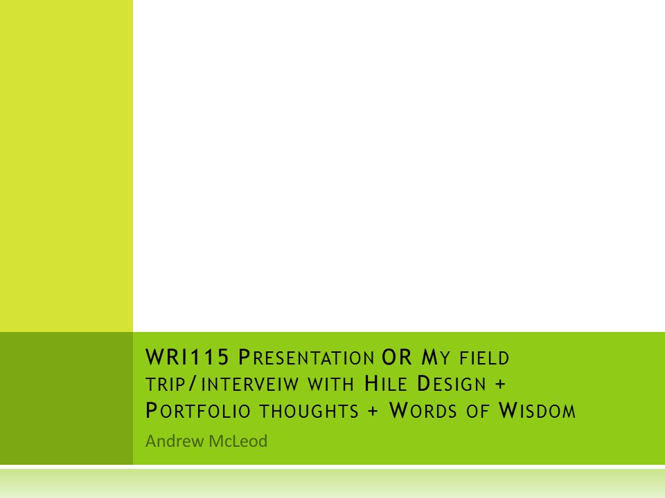 Andrew McLeod WRI115 P RESENTATION OR M Y FIELD TRIP / INTERVEIW WITH H ILE D ESIGN + P ORTFOLIO THOUGHTS + W ORDS OF W ISDOM
