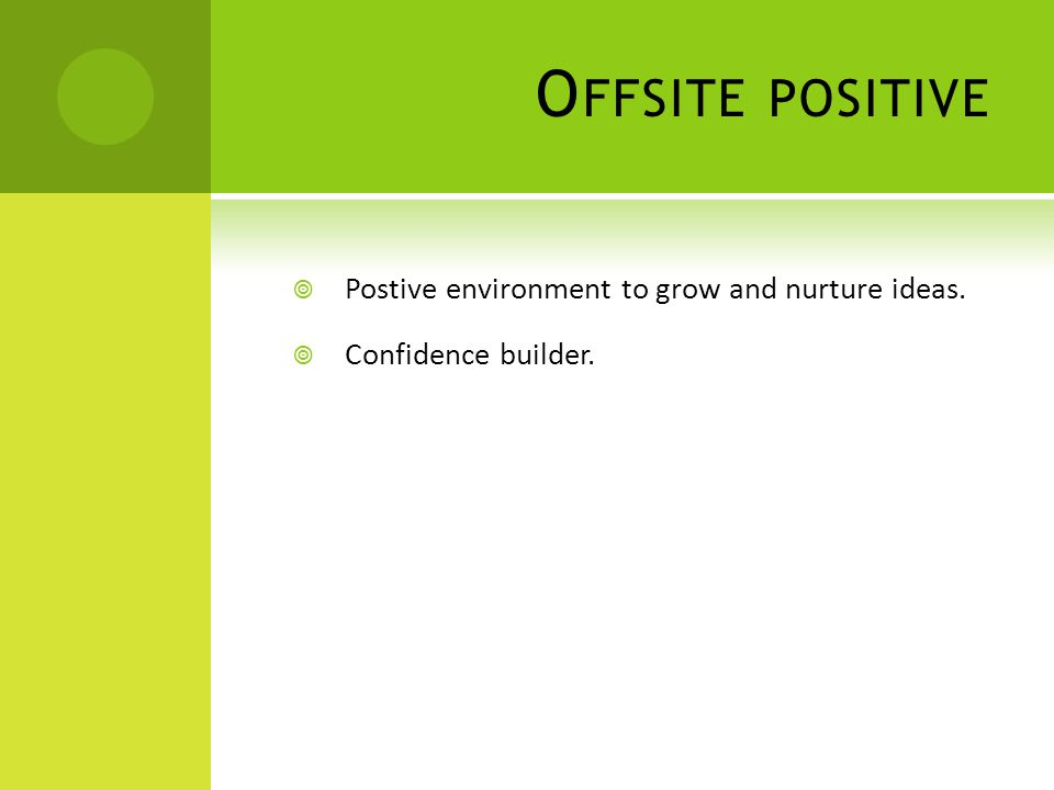 O FFSITE POSITIVE  Postive environment to grow and nurture ideas.  Confidence builder.