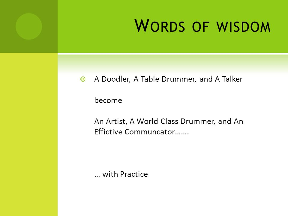 W ORDS OF WISDOM  A Doodler, A Table Drummer, and A Talker become An Artist, A World Class Drummer, and An Effictive Communcator…….