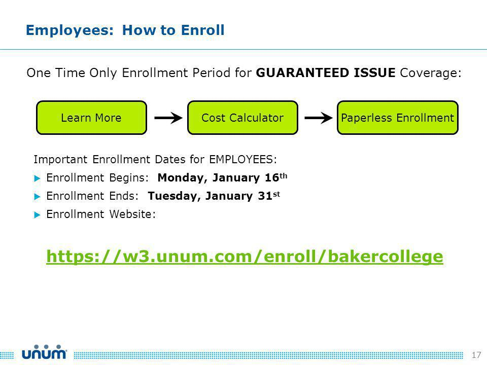 17 Employees: How to Enroll One Time Only Enrollment Period for GUARANTEED ISSUE Coverage: Important Enrollment Dates for EMPLOYEES:  Enrollment Begins: Monday, January 16 th  Enrollment Ends: Tuesday, January 31 st  Enrollment Website: https://w3.unum.com/enroll/bakercollege Learn MoreCost Calculator Paperless Enrollment