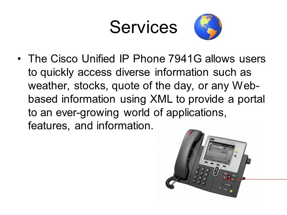 Services The Cisco Unified IP Phone 7941G allows users to quickly access diverse information such as weather, stocks, quote of the day, or any Web- ba