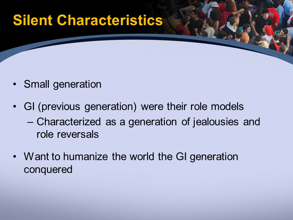 Silent Characteristics Small generation GI (previous generation) were their role models –Characterized as a generation of jealousies and role reversals Want to humanize the world the GI generation conquered