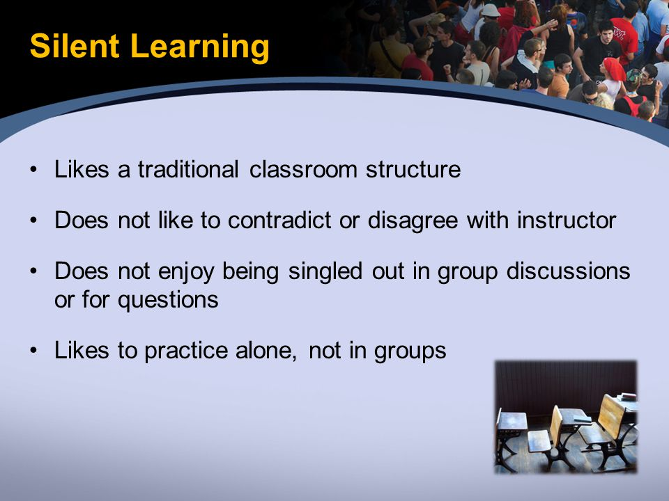 Silent Learning Likes a traditional classroom structure Does not like to contradict or disagree with instructor Does not enjoy being singled out in group discussions or for questions Likes to practice alone, not in groups
