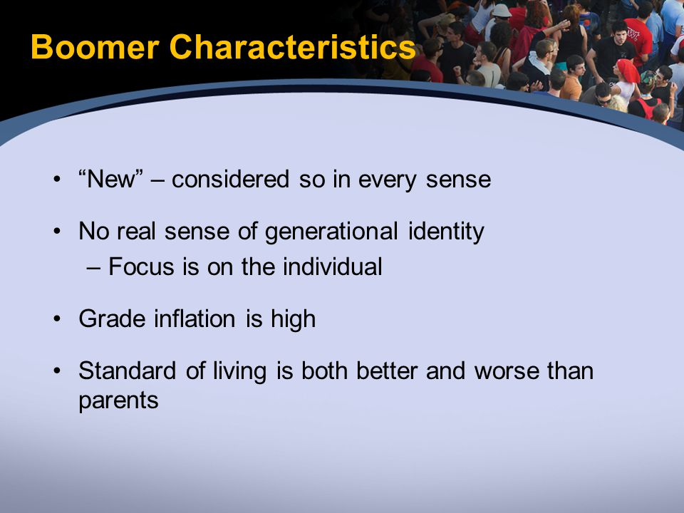 Boomer Characteristics New – considered so in every sense No real sense of generational identity –Focus is on the individual Grade inflation is high Standard of living is both better and worse than parents