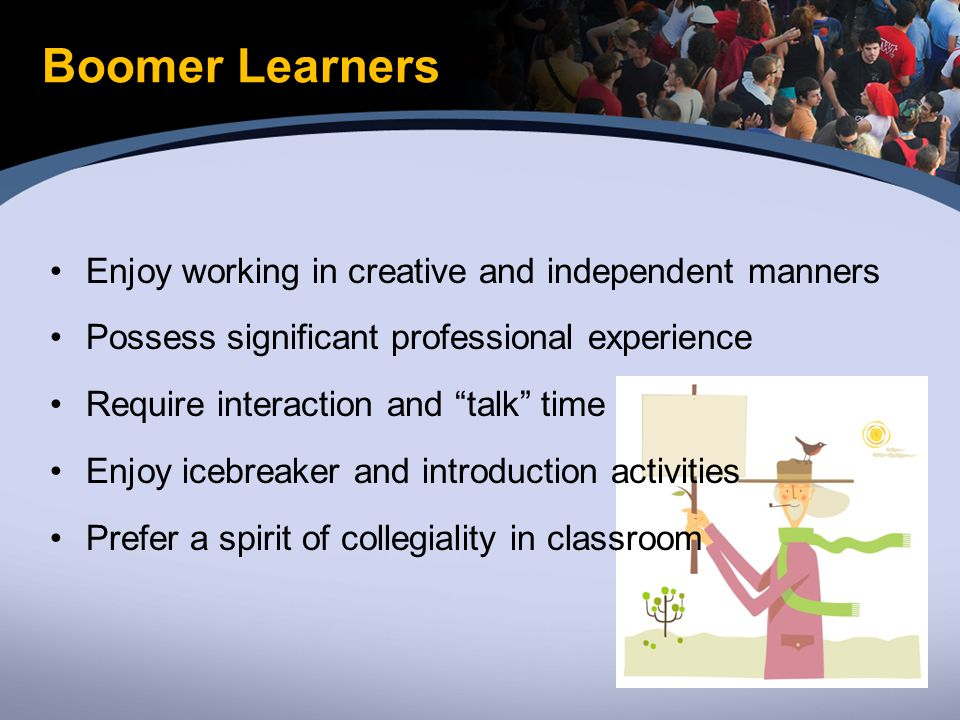 Boomer Learners Enjoy working in creative and independent manners Possess significant professional experience Require interaction and talk time Enjoy icebreaker and introduction activities Prefer a spirit of collegiality in classroom