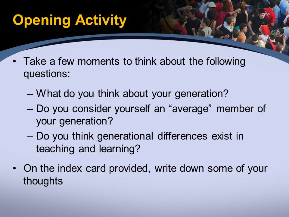 Opening Activity Take a few moments to think about the following questions: –What do you think about your generation.