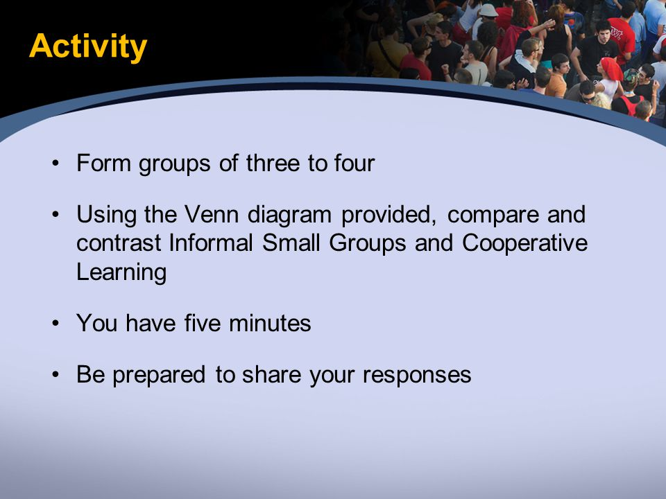 Activity Form groups of three to four Using the Venn diagram provided, compare and contrast Informal Small Groups and Cooperative Learning You have five minutes Be prepared to share your responses