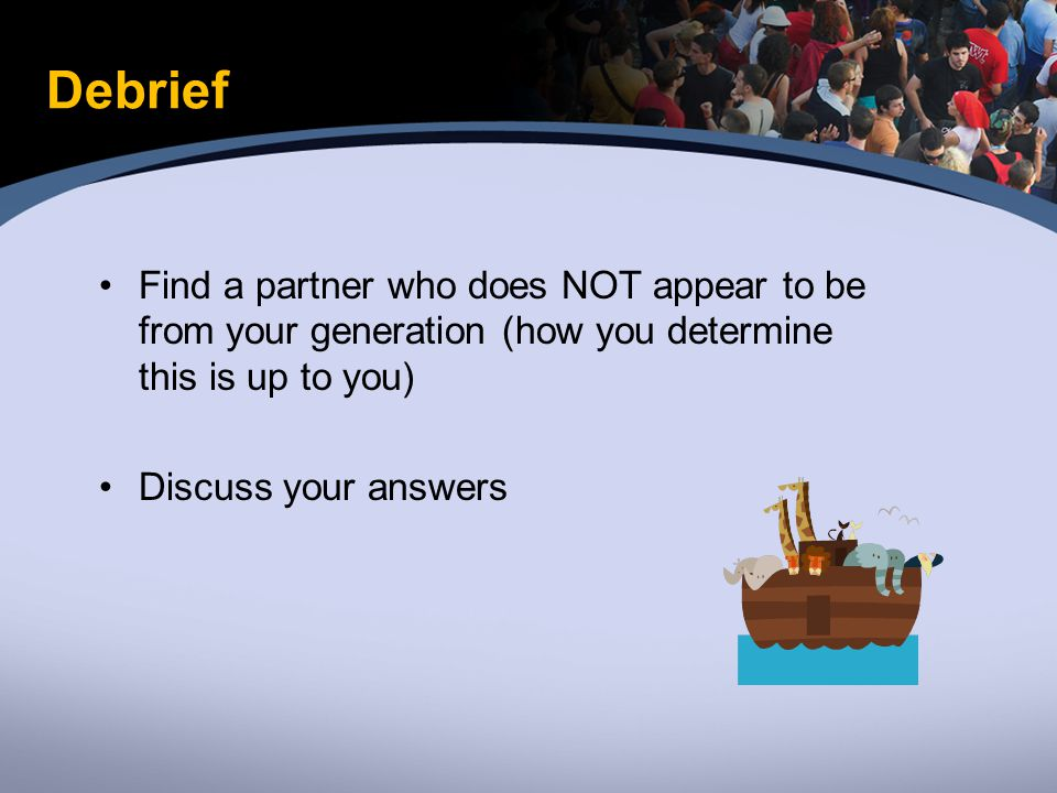 Debrief Find a partner who does NOT appear to be from your generation (how you determine this is up to you) Discuss your answers