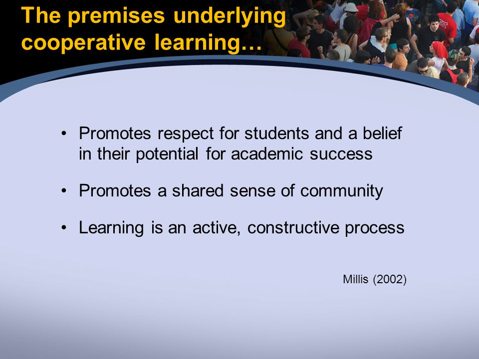 The premises underlying cooperative learning… Promotes respect for students and a belief in their potential for academic success Promotes a shared sense of community Learning is an active, constructive process Millis (2002)