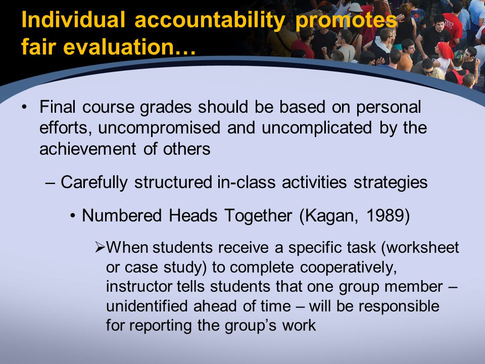 Individual accountability promotes fair evaluation… Final course grades should be based on personal efforts, uncompromised and uncomplicated by the achievement of others –Carefully structured in-class activities strategies Numbered Heads Together (Kagan, 1989)  When students receive a specific task (worksheet or case study) to complete cooperatively, instructor tells students that one group member – unidentified ahead of time – will be responsible for reporting the group's work
