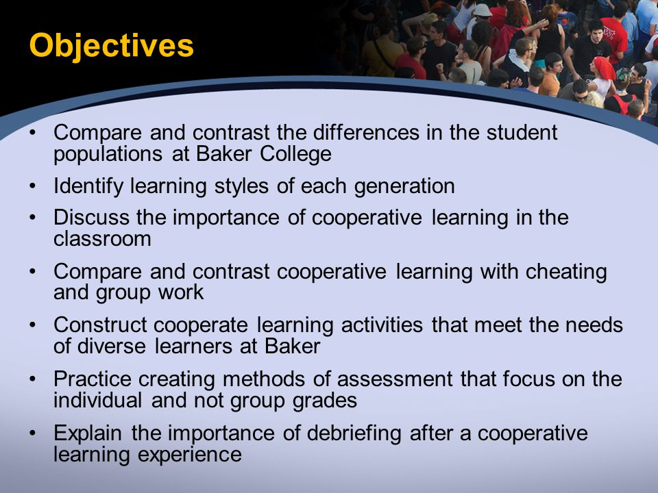 Objectives Compare and contrast the differences in the student populations at Baker College Identify learning styles of each generation Discuss the importance of cooperative learning in the classroom Compare and contrast cooperative learning with cheating and group work Construct cooperate learning activities that meet the needs of diverse learners at Baker Practice creating methods of assessment that focus on the individual and not group grades Explain the importance of debriefing after a cooperative learning experience