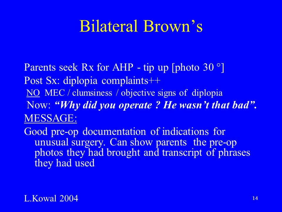 14 Bilateral Brown's Parents seek Rx for AHP - tip up [photo 30 °] Post Sx: diplopia complaints++ NO MEC / clumsiness / objective signs of diplopia Now: Why did you operate .