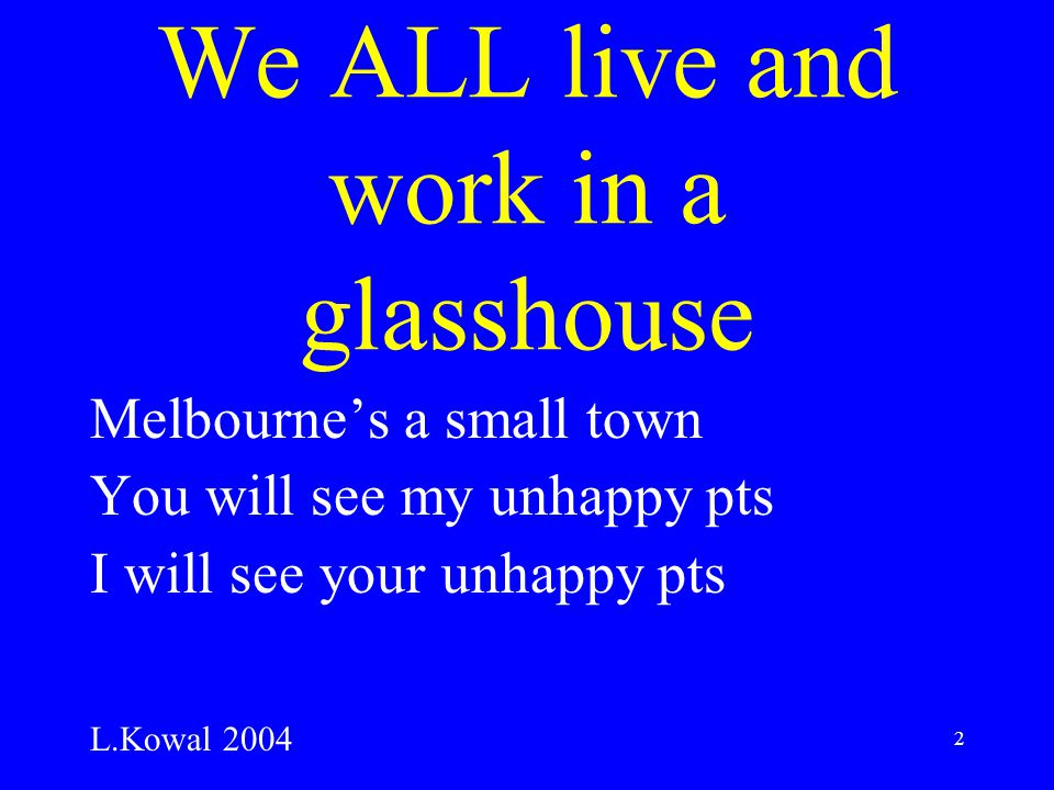 2 We ALL live and work in a glasshouse Melbourne's a small town You will see my unhappy pts I will see your unhappy pts L.Kowal 2004