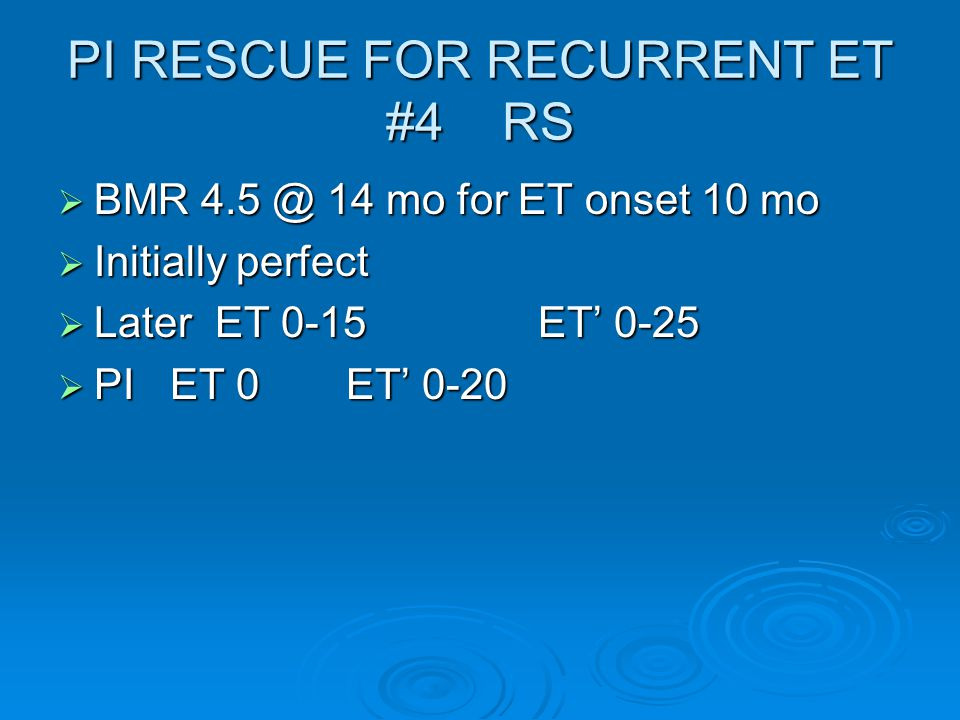 PI RESCUE FOR RECURRENT ET #4 RS  BMR 4.5 @ 14 mo for ET onset 10 mo  Initially perfect  Later ET 0-15ET' 0-25  PI ET 0ET' 0-20