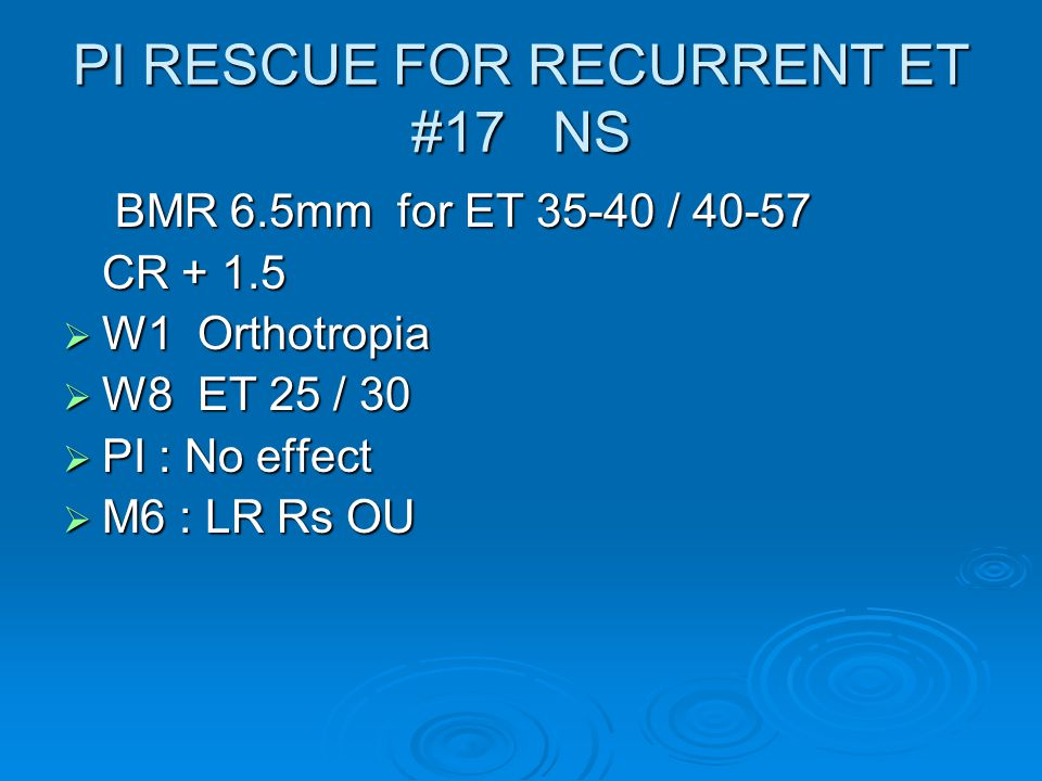 PI RESCUE FOR RECURRENT ET #17 NS BMR 6.5mm for ET 35-40 / 40-57 BMR 6.5mm for ET 35-40 / 40-57 CR + 1.5  W1 Orthotropia  W8 ET 25 / 30  PI : No effect  M6 : LR Rs OU