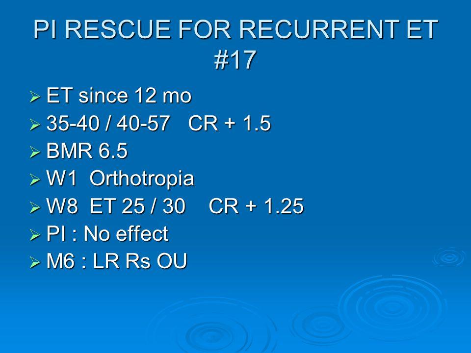 PI RESCUE FOR RECURRENT ET #17  ET since 12 mo  35-40 / 40-57 CR + 1.5  BMR 6.5  W1 Orthotropia  W8 ET 25 / 30 CR + 1.25  PI : No effect  M6 : LR Rs OU