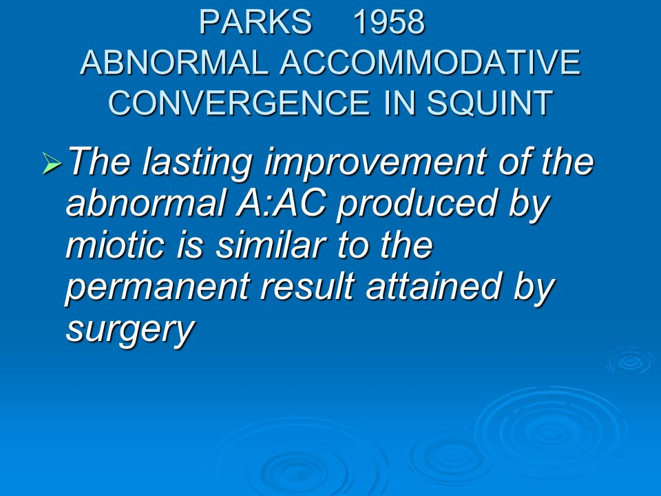 PARKS 1958 ABNORMAL ACCOMMODATIVE CONVERGENCE IN SQUINT  The lasting improvement of the abnormal A:AC produced by miotic is similar to the permanent result attained by surgery