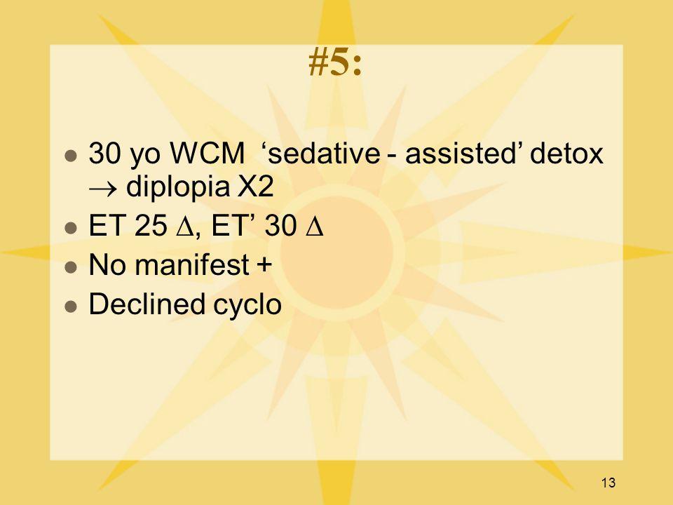 13 #5: 30 yo WCM 'sedative - assisted' detox  diplopia X2 ET 25 ∆, ET' 30 ∆ No manifest + Declined cyclo
