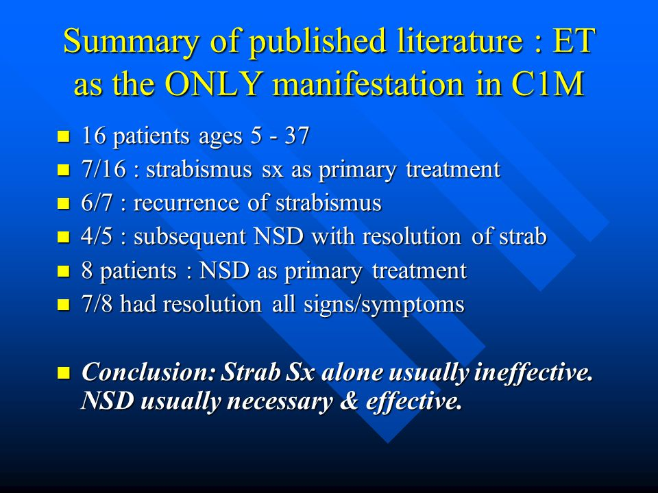 Summary of published literature : ET as the ONLY manifestation in C1M 16 patients ages 5 - 37 16 patients ages 5 - 37 7/16 : strabismus sx as primary
