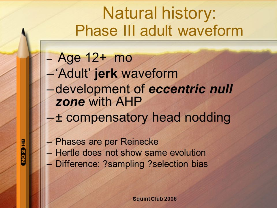 Squint Club 2006 Natural history: Phase III adult waveform – Age 12+ mo –'Adult' jerk waveform –development of eccentric null zone with AHP –± compensatory head nodding –Phases are per Reinecke –Hertle does not show same evolution –Difference: sampling selection bias