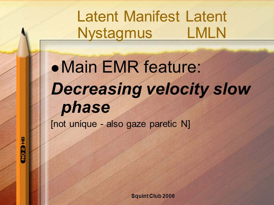 Squint Club 2006 Latent Manifest Latent NystagmusLMLN Main EMR feature: Decreasing velocity slow phase [not unique - also gaze paretic N]