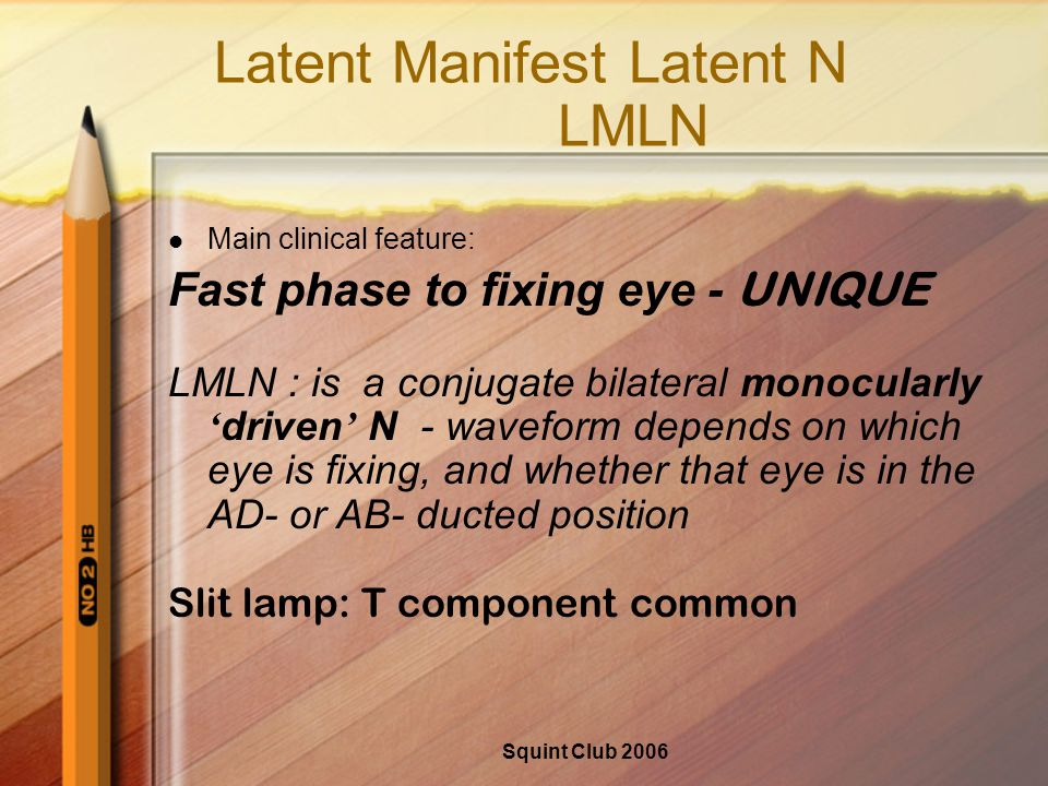 Squint Club 2006 Latent Manifest Latent N LMLN Main clinical feature: Fast phase to fixing eye - UNIQUE LMLN : is a conjugate bilateral monocularly ' driven ' N - waveform depends on which eye is fixing, and whether that eye is in the AD- or AB- ducted position Slit lamp: T component common