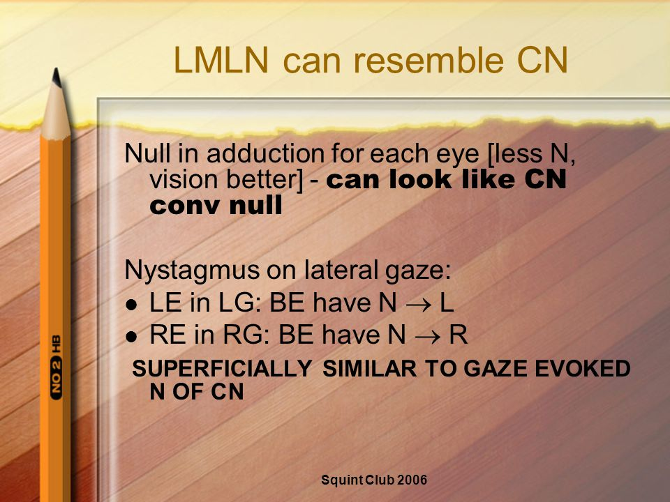 Squint Club 2006 LMLN can resemble CN Null in adduction for each eye [less N, vision better] - can look like CN conv null Nystagmus on lateral gaze: LE in LG: BE have N  L RE in RG: BE have N  R SUPERFICIALLY SIMILAR TO GAZE EVOKED N OF CN