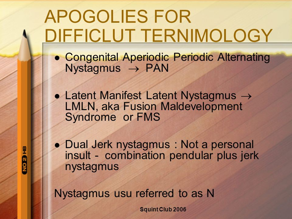 Squint Club 2006 APOGOLIES FOR DIFFICLUT TERNIMOLOGY Congenital Aperiodic Periodic Alternating Nystagmus  PAN Latent Manifest Latent Nystagmus  LMLN, aka Fusion Maldevelopment Syndrome or FMS Dual Jerk nystagmus : Not a personal insult - combination pendular plus jerk nystagmus Nystagmus usu referred to as N