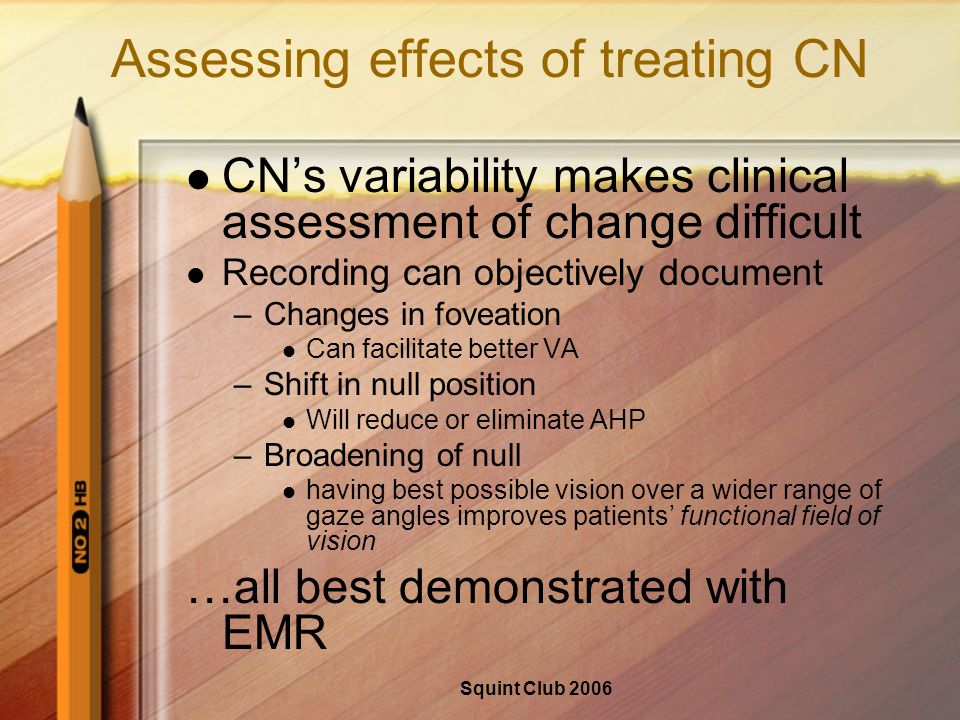 Squint Club 2006 Assessing effects of treating CN CN's variability makes clinical assessment of change difficult Recording can objectively document –Changes in foveation Can facilitate better VA –Shift in null position Will reduce or eliminate AHP –Broadening of null having best possible vision over a wider range of gaze angles improves patients' functional field of vision …all best demonstrated with EMR