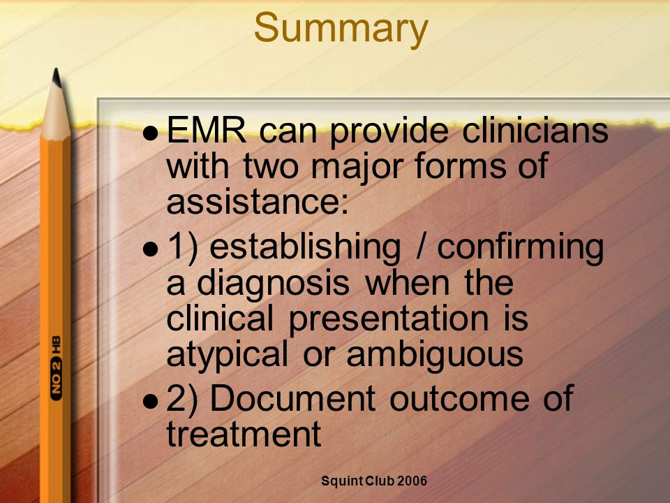 Squint Club 2006 Summary EMR can provide clinicians with two major forms of assistance: 1) establishing / confirming a diagnosis when the clinical presentation is atypical or ambiguous 2) Document outcome of treatment