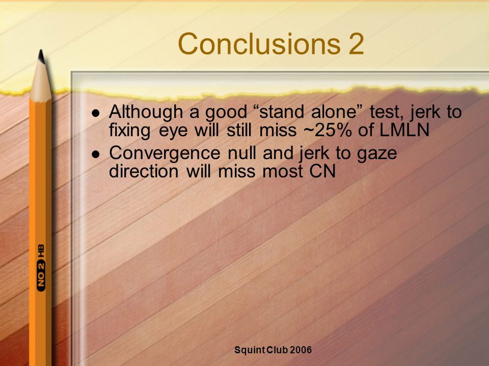 Squint Club 2006 Conclusions 2 Although a good stand alone test, jerk to fixing eye will still miss ~25% of LMLN Convergence null and jerk to gaze direction will miss most CN