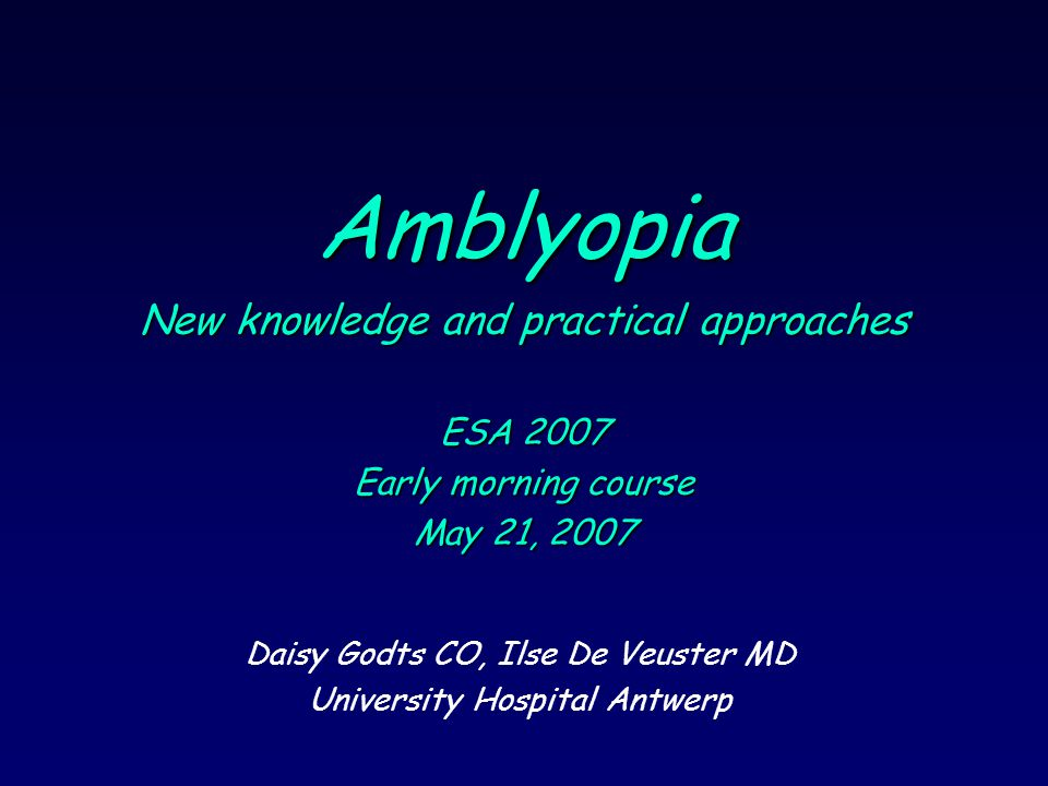 Amblyopia New knowledge and practical approaches ESA 2007 Early morning course May 21, 2007 Daisy Godts CO, Ilse De Veuster MD University Hospital Antwerp