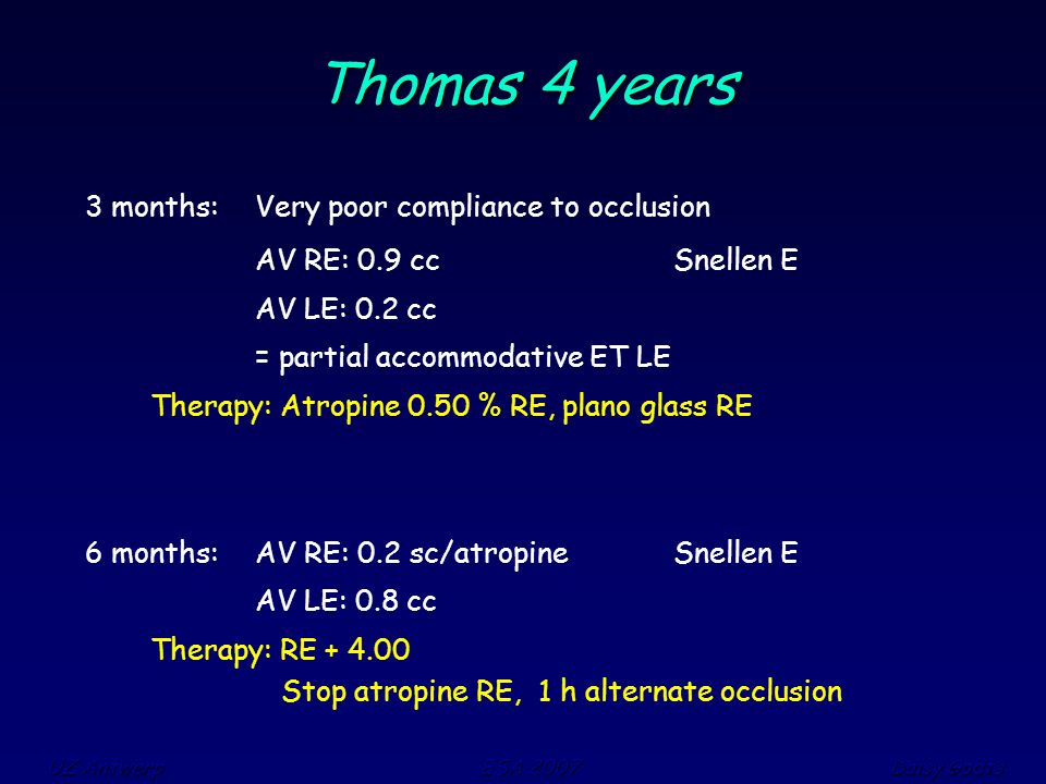 UZ Antwerp ESA 2007 Daisy Godts Thomas 4 years 3 months: Very poor compliance to occlusion AV RE: 0.9 cc Snellen E AV LE: 0.2 cc = partial accommodative ET LE Therapy: Atropine 0.50 % RE, plano glass RE 6 months: AV RE: 0.2 sc/atropine Snellen E AV LE: 0.8 cc Therapy: RE + 4.00 Stop atropine RE, 1 h alternate occlusion