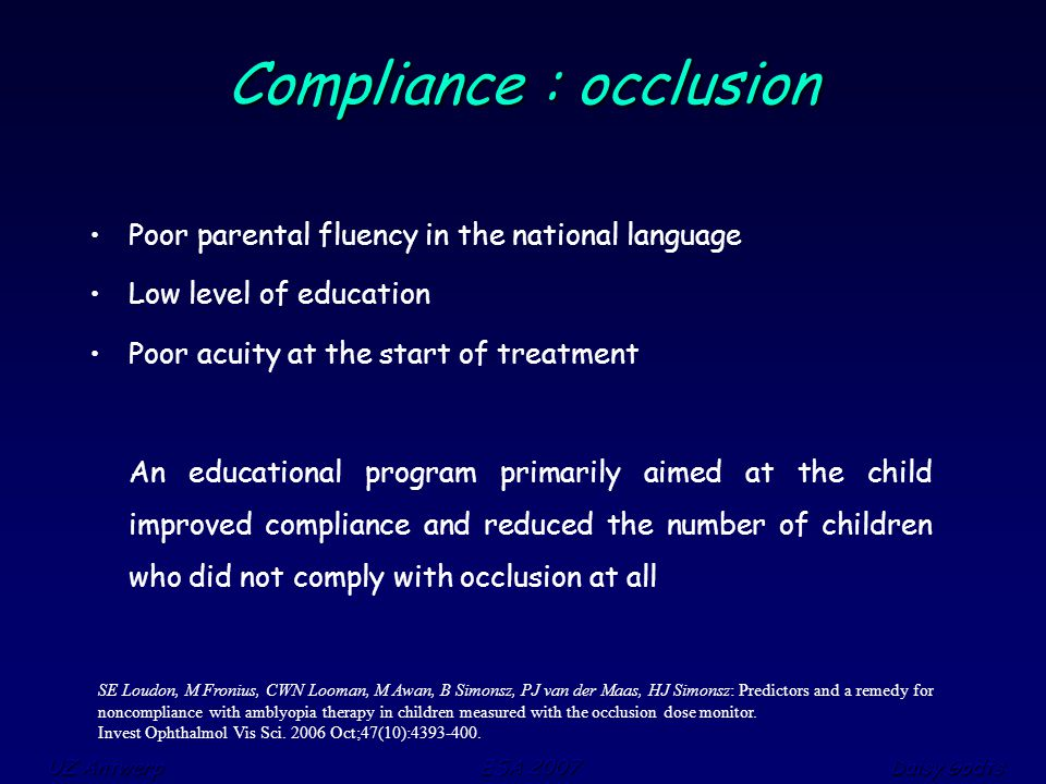 UZ Antwerp ESA 2007 Daisy Godts Compliance : occlusion Poor parental fluency in the national language Low level of education Poor acuity at the start of treatment An educational program primarily aimed at the child improved compliance and reduced the number of children who did not comply with occlusion at all SE Loudon, M Fronius, CWN Looman, M Awan, B Simonsz, PJ van der Maas, HJ Simonsz: Predictors and a remedy for noncompliance with amblyopia therapy in children measured with the occlusion dose monitor.