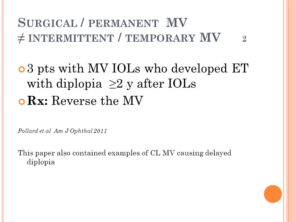 S URGICAL / PERMANENT MV ≠ INTERMITTENT / TEMPORARY MV 2 3 pts with MV IOLs who developed ET with diplopia ≥2 y after IOLs Rx: Reverse the MV Pollard