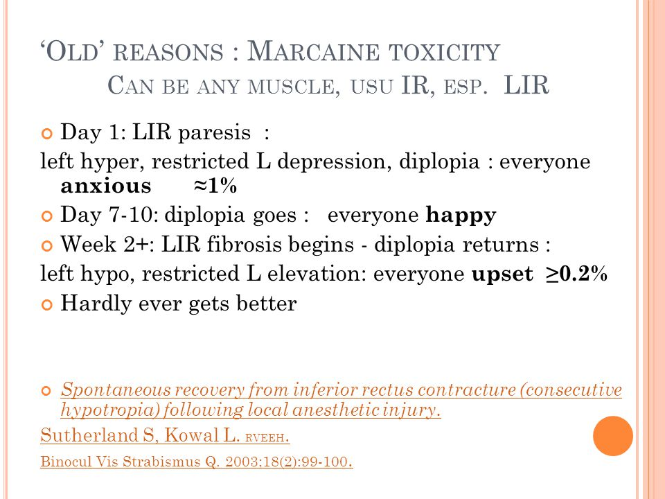 'O LD ' REASONS : M ARCAINE TOXICITY C AN BE ANY MUSCLE, USU IR, ESP. LIR Day 1: LIR paresis : left hyper, restricted L depression, diplopia : everyon