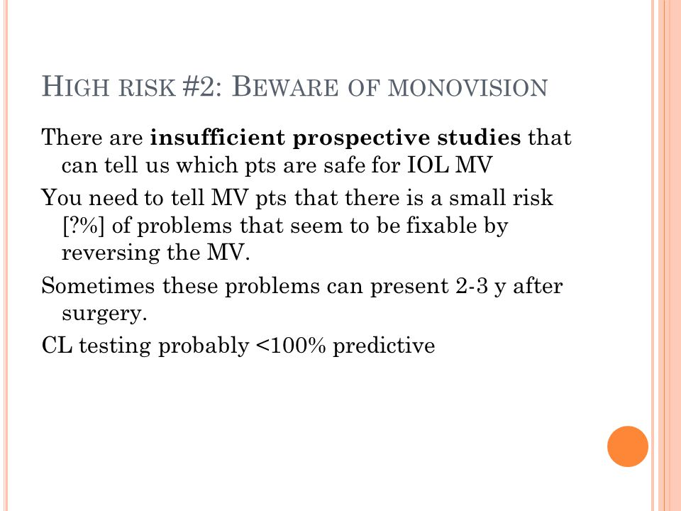 H IGH RISK #2: B EWARE OF MONOVISION There are insufficient prospective studies that can tell us which pts are safe for IOL MV You need to tell MV pts