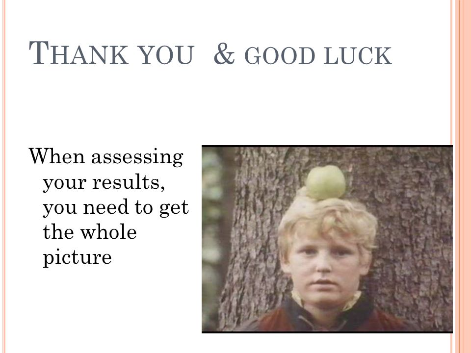 T HANK YOU & GOOD LUCK When assessing your results, you need to get the whole picture
